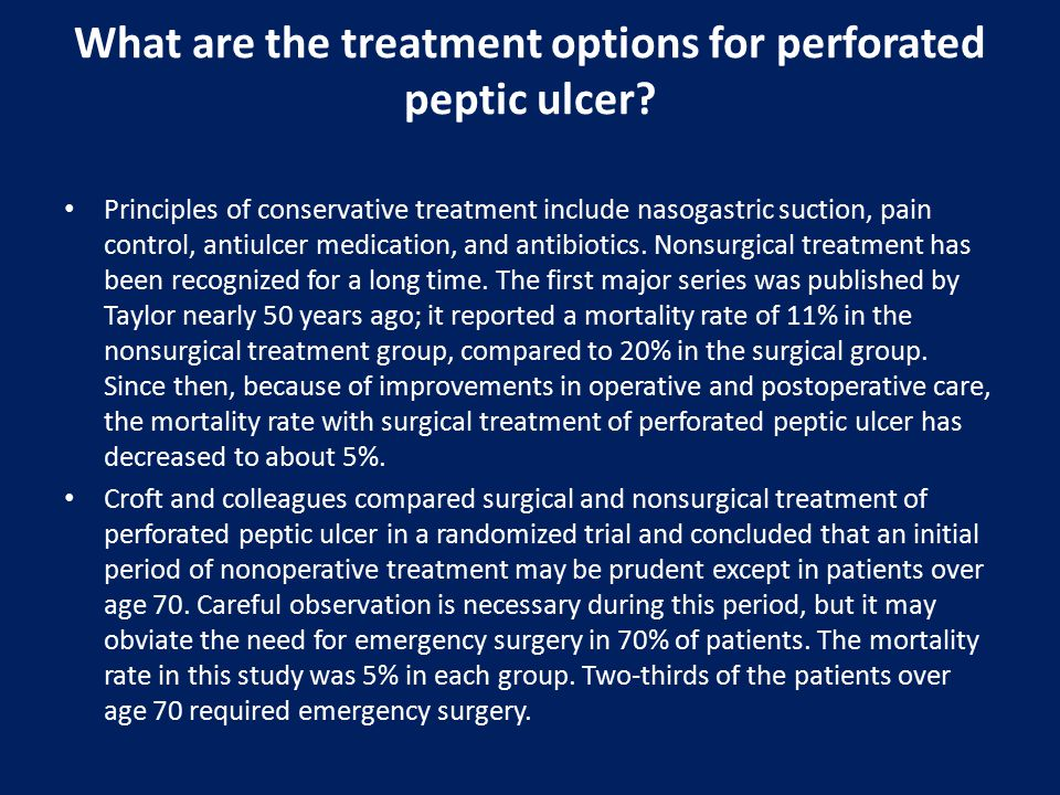 What are the treatment options for perforated peptic ulcer? Principles of conservative treatment include nasogastric suction, pain control, antiulcer