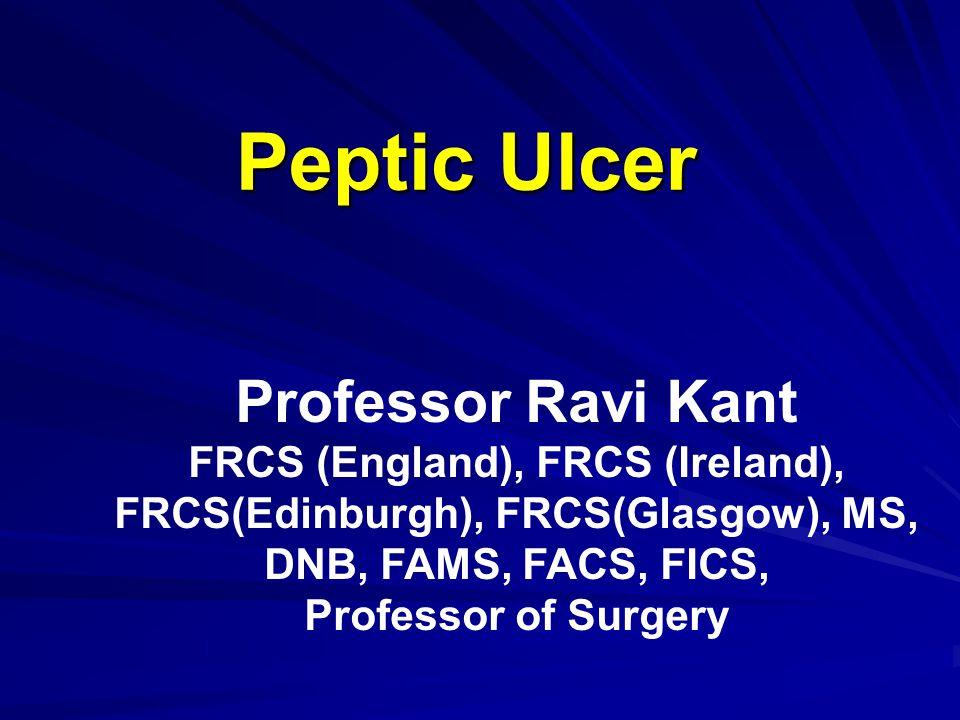 Peptic Ulcer Professor Ravi Kant FRCS (England), FRCS (Ireland), FRCS(Edinburgh), FRCS(Glasgow), MS, DNB, FAMS, FACS, FICS, Professor of Surgery
