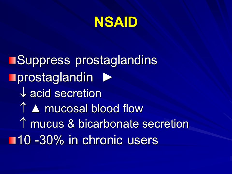 NSAID Suppress prostaglandins prostaglandin ►  acid secretion  ▲ mucosal blood flow  mucus & bicarbonate secretion 10 -30% in chronic users