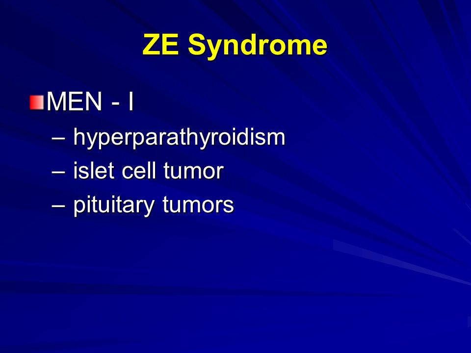 ZE Syndrome MEN - I – hyperparathyroidism – islet cell tumor – pituitary tumors