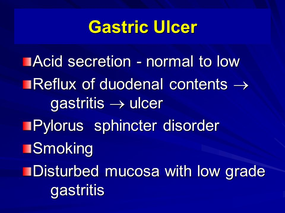 Gastric Ulcer Acid secretion - normal to low Reflux of duodenal contents  gastritis  ulcer Pylorus sphincter disorder Smoking Disturbed mucosa with