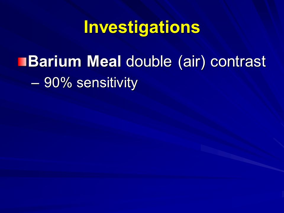 Investigations Barium Meal double (air) contrast – 90% sensitivity