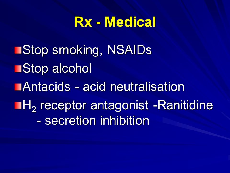 Rx - Medical Stop smoking, NSAIDs Stop alcohol Antacids - acid neutralisation H 2 receptor antagonist -Ranitidine - secretion inhibition