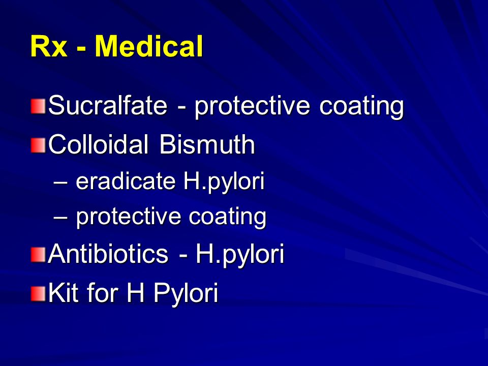 Rx - Medical Sucralfate - protective coating Colloidal Bismuth – eradicate H.pylori – protective coating Antibiotics - H.pylori Kit for H Pylori