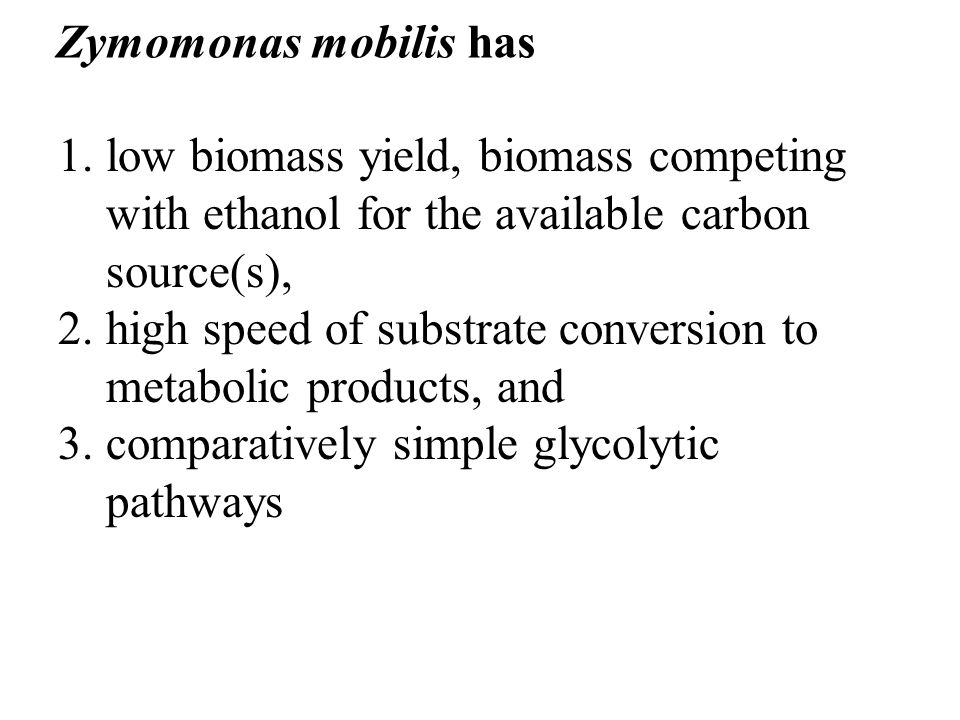 1.low biomass yield, biomass competing with ethanol for the available carbon source(s), 2.high speed of substrate conversion to metabolic products, an