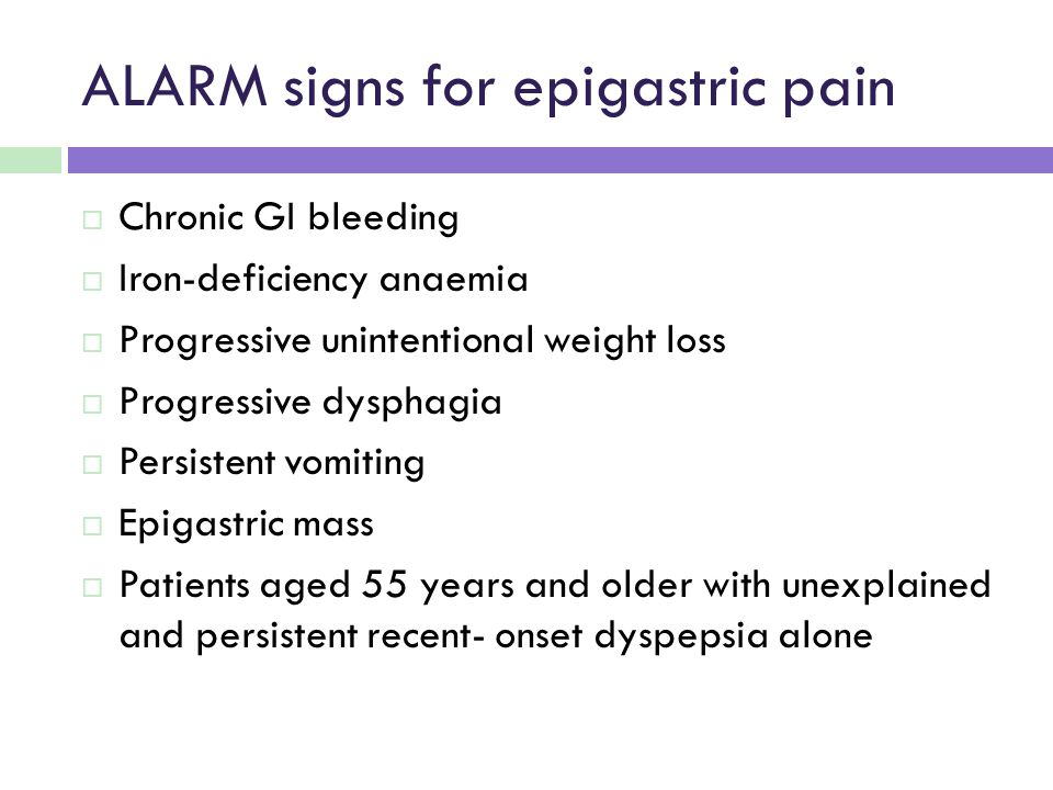 ALARM signs for epigastric pain  Chronic GI bleeding  Iron-deficiency anaemia  Progressive unintentional weight loss  Progressive dysphagia  Persistent vomiting  Epigastric mass  Patients aged 55 years and older with unexplained and persistent recent- onset dyspepsia alone