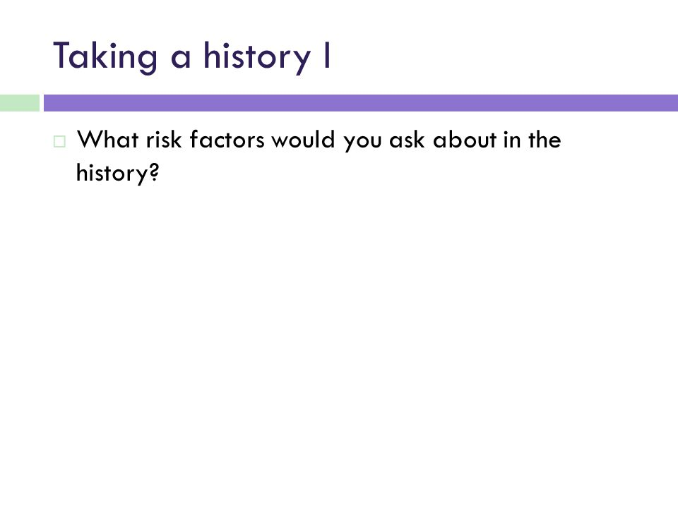 Taking a history I  What risk factors would you ask about in the history?