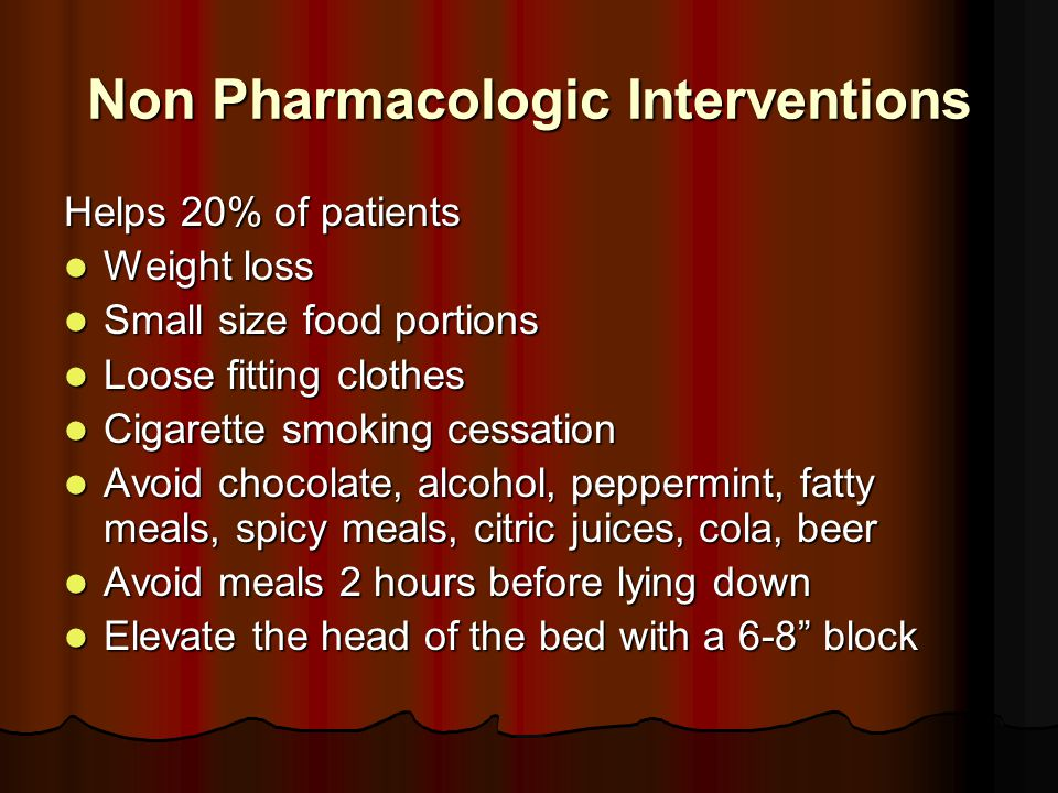 Non Pharmacologic Interventions Helps 20% of patients Weight loss Weight loss Small size food portions Small size food portions Loose fitting clothes Loose fitting clothes Cigarette smoking cessation Cigarette smoking cessation Avoid chocolate, alcohol, peppermint, fatty meals, spicy meals, citric juices, cola, beer Avoid chocolate, alcohol, peppermint, fatty meals, spicy meals, citric juices, cola, beer Avoid meals 2 hours before lying down Avoid meals 2 hours before lying down Elevate the head of the bed with a 6-8 block Elevate the head of the bed with a 6-8 block