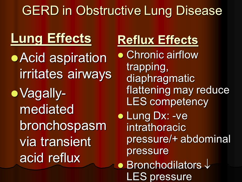 GERD in Obstructive Lung Disease Lung Effects Acid aspiration irritates airways Acid aspiration irritates airways Vagally- mediated bronchospasm via transient acid reflux Vagally- mediated bronchospasm via transient acid reflux Reflux Effects Chronic airflow trapping, diaphragmatic flattening may reduce LES competency Chronic airflow trapping, diaphragmatic flattening may reduce LES competency Lung Dx: -ve intrathoracic pressure/+ abdominal pressure Lung Dx: -ve intrathoracic pressure/+ abdominal pressure Bronchodilators  LES pressure Bronchodilators  LES pressure