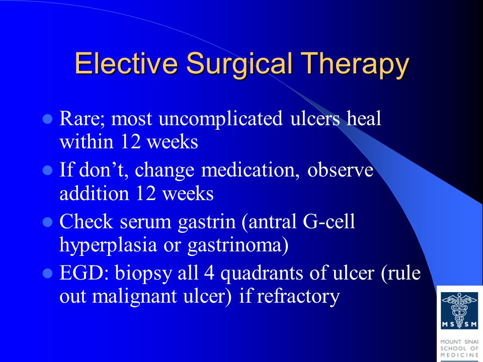 Elective Surgical Therapy Rare; most uncomplicated ulcers heal within 12 weeks If don't, change medication, observe addition 12 weeks Check serum gastrin (antral G-cell hyperplasia or gastrinoma) EGD: biopsy all 4 quadrants of ulcer (rule out malignant ulcer) if refractory