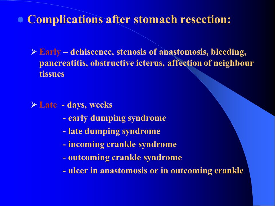 Complications after stomach resection:  Early – dehiscence, stenosis of anastomosis, bleeding, pancreatitis, obstructive icterus, affection of neighbour tissues  Late - days, weeks - early dumping syndrome - late dumping syndrome - incoming crankle syndrome - outcoming crankle syndrome - ulcer in anastomosis or in outcoming crankle