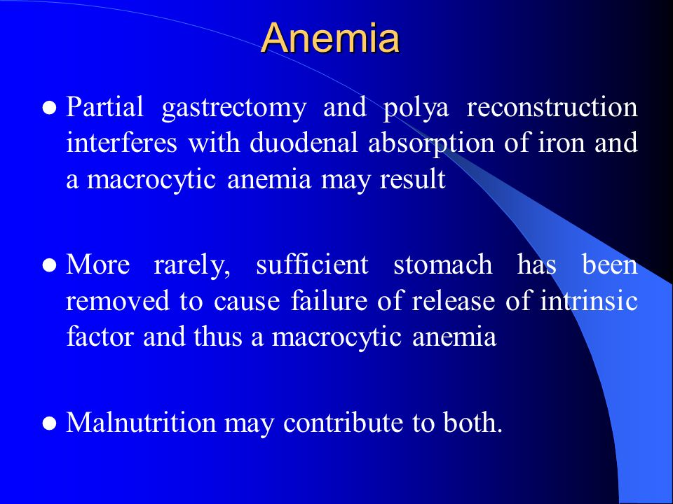 Anemia Partial gastrectomy and polya reconstruction interferes with duodenal absorption of iron and a macrocytic anemia may result More rarely, sufficient stomach has been removed to cause failure of release of intrinsic factor and thus a macrocytic anemia Malnutrition may contribute to both.