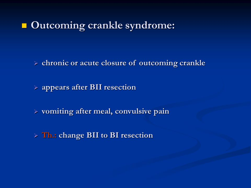 Outcoming crankle syndrome: Outcoming crankle syndrome:  chronic or acute closure of outcoming crankle  appears after BII resection  vomiting after