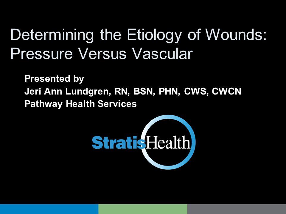 Determining the Etiology of Wounds: Pressure Versus Vascular Presented by Jeri Ann Lundgren, RN, BSN, PHN, CWS, CWCN Pathway Health Services