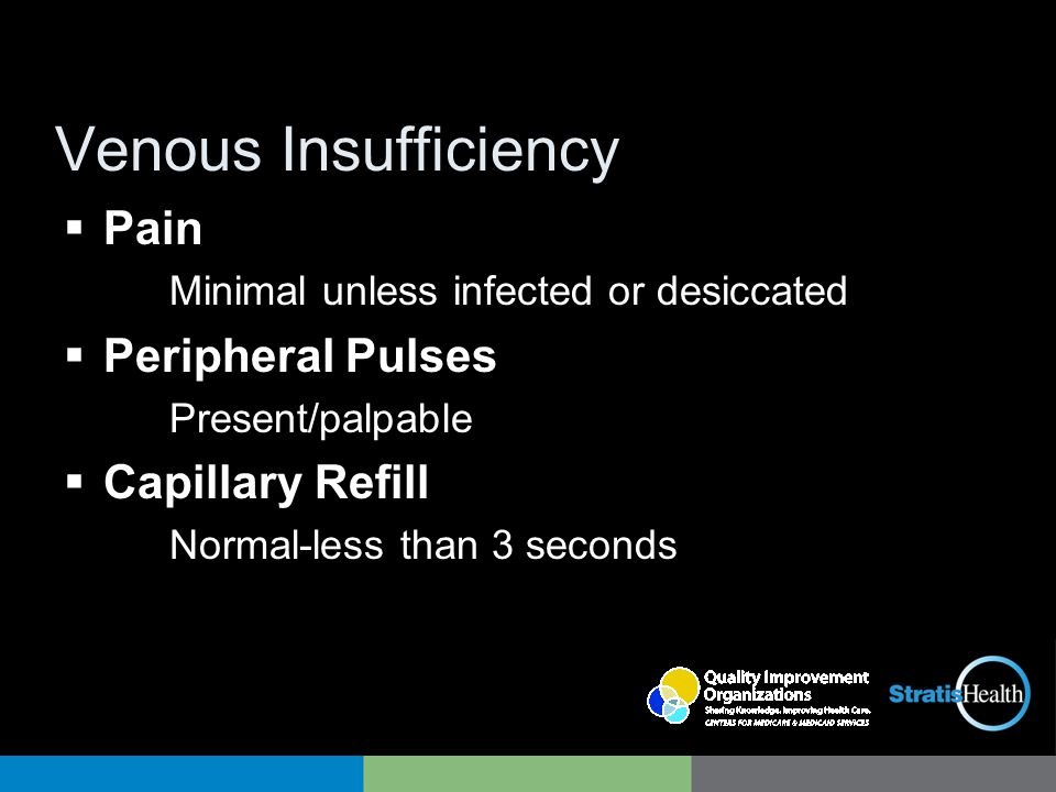 Venous Insufficiency  Pain Minimal unless infected or desiccated  Peripheral Pulses Present/palpable  Capillary Refill Normal-less than 3 seconds
