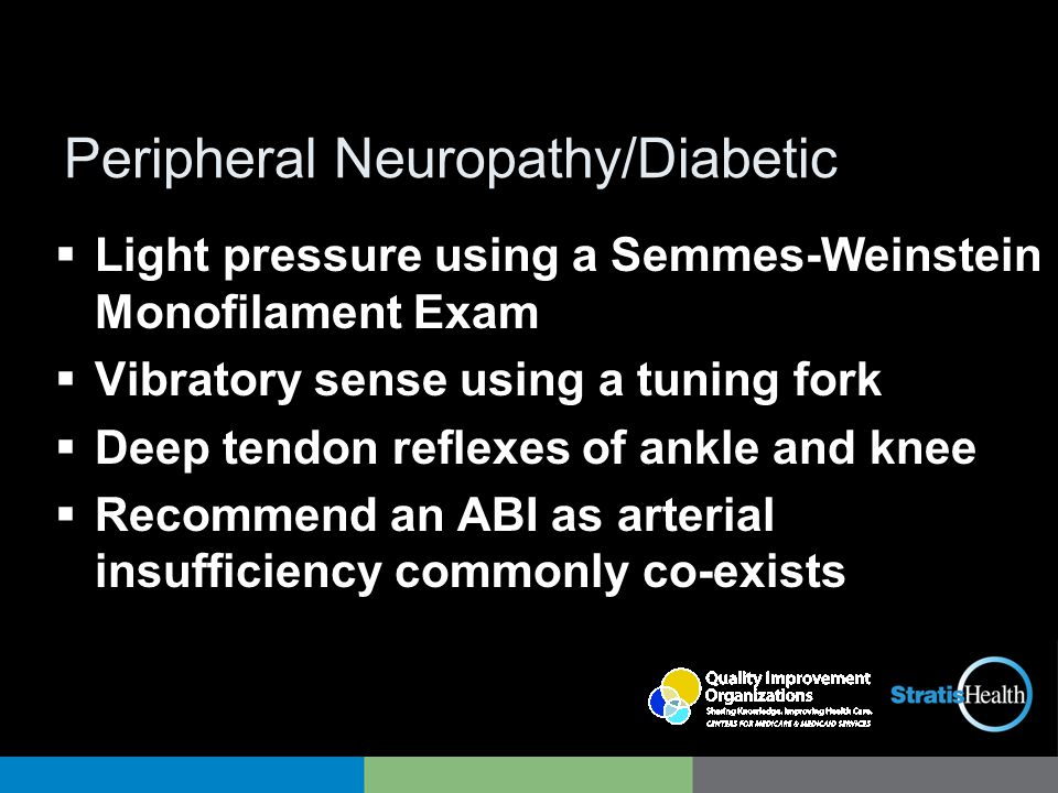 Peripheral Neuropathy/Diabetic  Light pressure using a Semmes-Weinstein Monofilament Exam  Vibratory sense using a tuning fork  Deep tendon reflexes of ankle and knee  Recommend an ABI as arterial insufficiency commonly co-exists