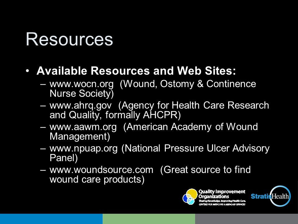 Resources Available Resources and Web Sites: –www.wocn.org (Wound, Ostomy & Continence Nurse Society) –www.ahrq.gov (Agency for Health Care Research and Quality, formally AHCPR) –www.aawm.org (American Academy of Wound Management) –www.npuap.org (National Pressure Ulcer Advisory Panel) –www.woundsource.com (Great source to find wound care products)