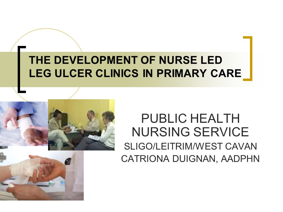 THE DEVELOPMENT OF NURSE LED LEG ULCER CLINICS IN PRIMARY CARE PUBLIC HEALTH NURSING SERVICE SLIGO/LEITRIM/WEST CAVAN CATRIONA DUIGNAN, AADPHN