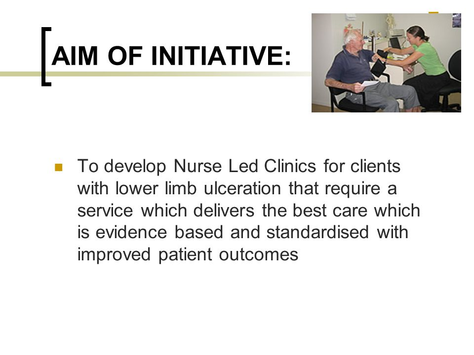 AIM OF INITIATIVE: To develop Nurse Led Clinics for clients with lower limb ulceration that require a service which delivers the best care which is ev
