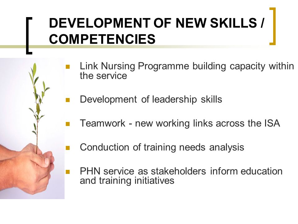 DEVELOPMENT OF NEW SKILLS / COMPETENCIES Link Nursing Programme building capacity within the service Development of leadership skills Teamwork - new w