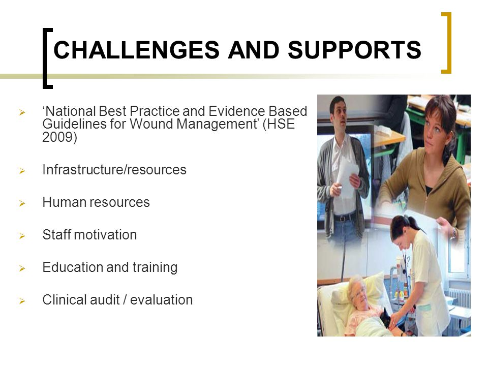 CHALLENGES AND SUPPORTS  'National Best Practice and Evidence Based Guidelines for Wound Management' (HSE 2009)  Infrastructure/resources  Human re