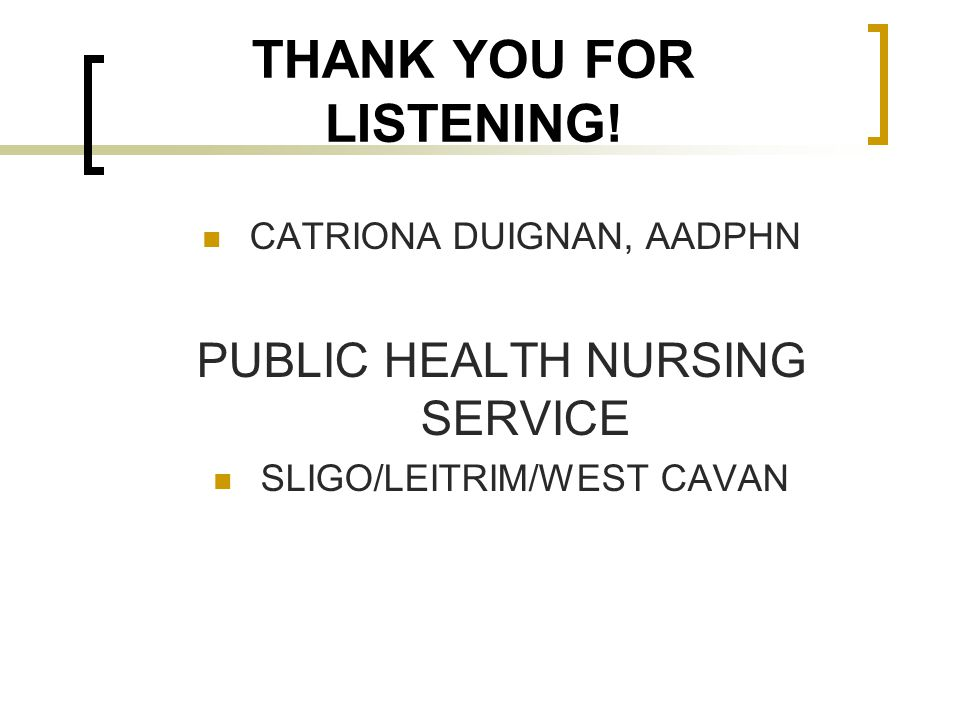 THANK YOU FOR LISTENING! CATRIONA DUIGNAN, AADPHN PUBLIC HEALTH NURSING SERVICE SLIGO/LEITRIM/WEST CAVAN