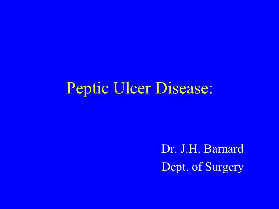 Peptic Ulcer Disease: Dr. J.H. Barnard Dept. of Surgery