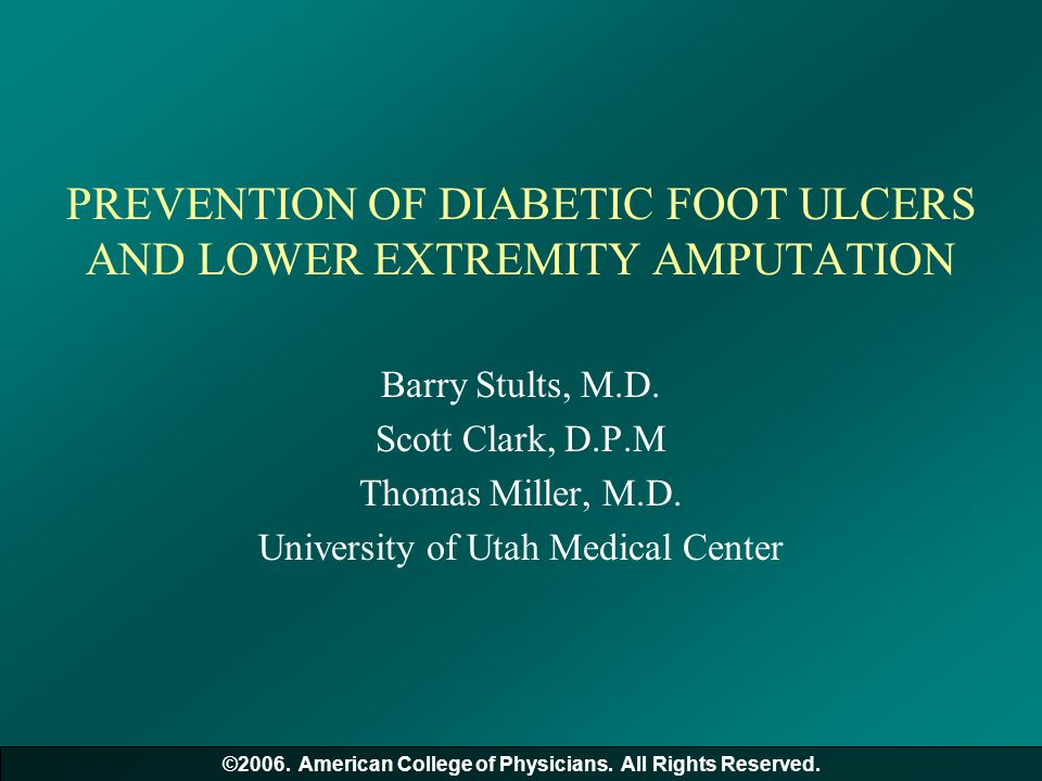 PREVENTION OF DIABETIC FOOT ULCERS AND LOWER EXTREMITY AMPUTATION Barry Stults, M.D. Scott Clark, D.P.M Thomas Miller, M.D. University of Utah Medical
