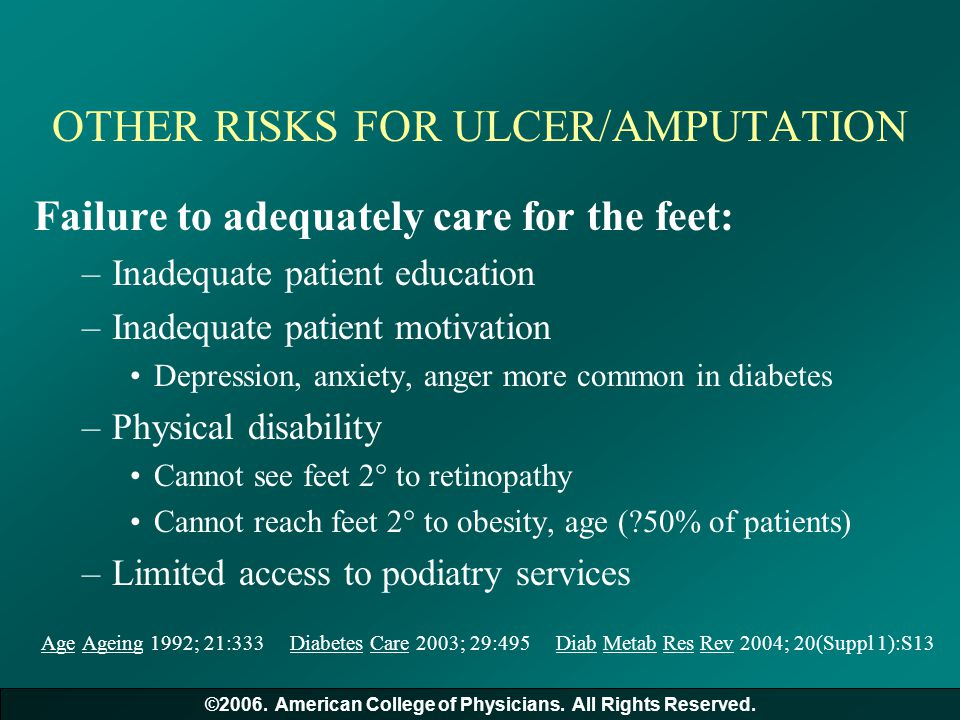 OTHER RISKS FOR ULCER/AMPUTATION Failure to adequately care for the feet: –Inadequate patient education –Inadequate patient motivation Depression, anx