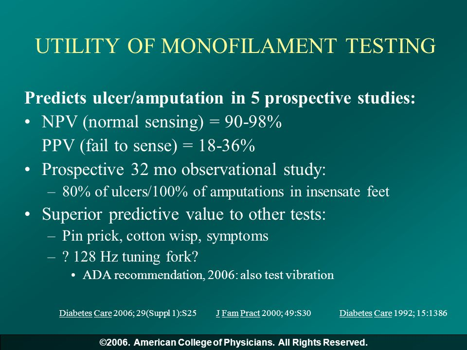 UTILITY OF MONOFILAMENT TESTING Predicts ulcer/amputation in 5 prospective studies: NPV (normal sensing) = 90-98% PPV (fail to sense) = 18-36% Prospec