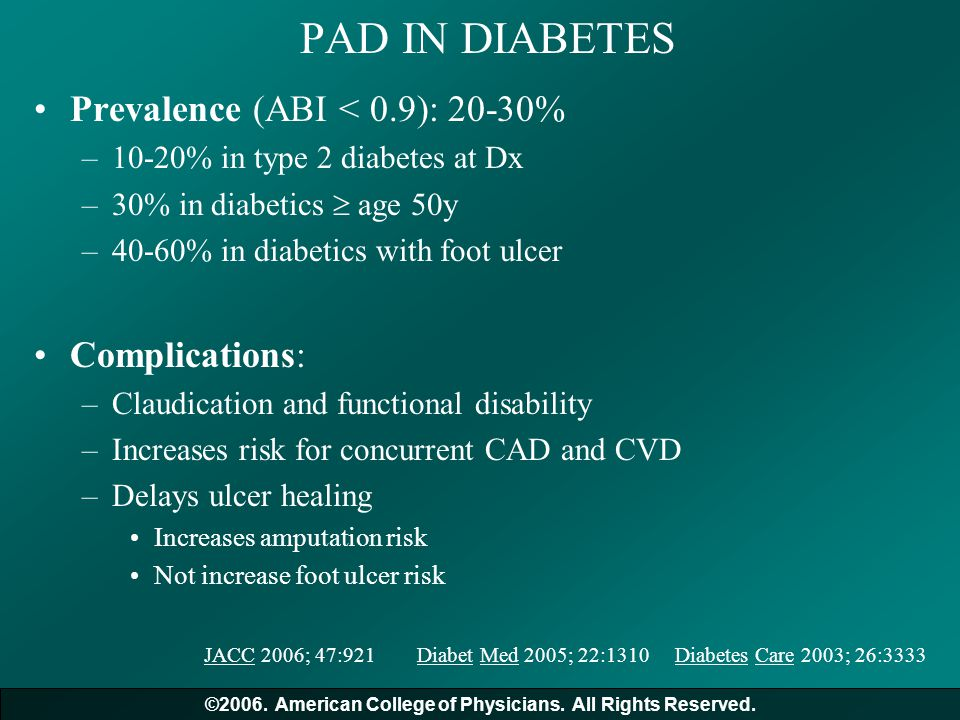 PAD IN DIABETES Prevalence (ABI < 0.9): 20-30% –10-20% in type 2 diabetes at Dx –30% in diabetics  age 50y –40-60% in diabetics with foot ulcer Compl