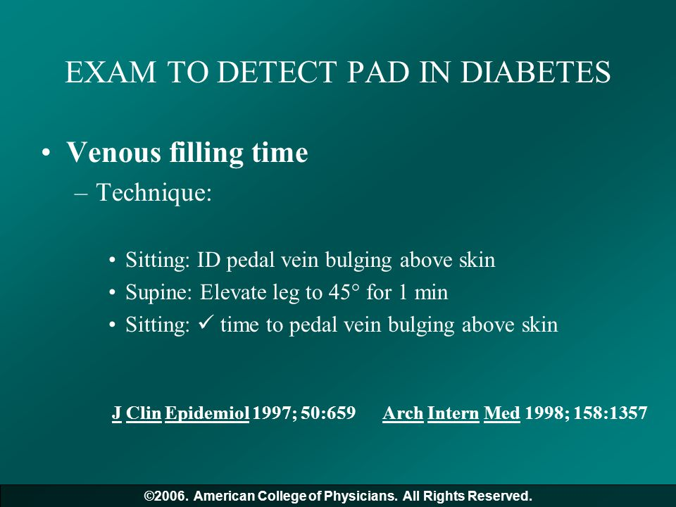 EXAM TO DETECT PAD IN DIABETES Venous filling time –Technique: Sitting: ID pedal vein bulging above skin Supine: Elevate leg to 45° for 1 min Sitting: