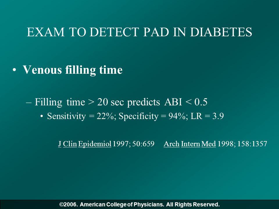 EXAM TO DETECT PAD IN DIABETES Venous filling time –Filling time > 20 sec predicts ABI < 0.5 Sensitivity = 22%; Specificity = 94%; LR = 3.9 J Clin Epi