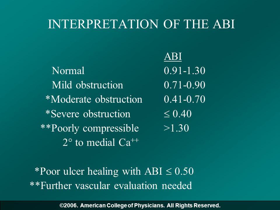 INTERPRETATION OF THE ABI ABI Normal0.91-1.30 Mild obstruction0.71-0.90 *Moderate obstruction0.41-0.70 *Severe obstruction  0.40 **Poorly compressibl