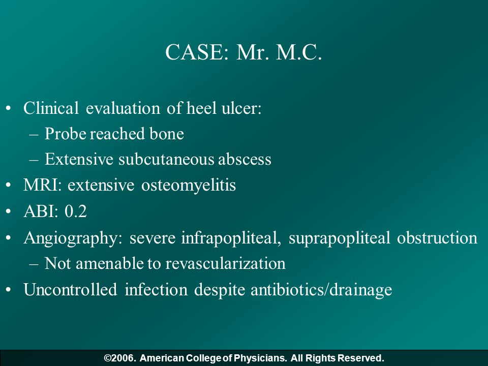 CASE: Mr. M.C. Clinical evaluation of heel ulcer: –Probe reached bone –Extensive subcutaneous abscess MRI: extensive osteomyelitis ABI: 0.2 Angiograph