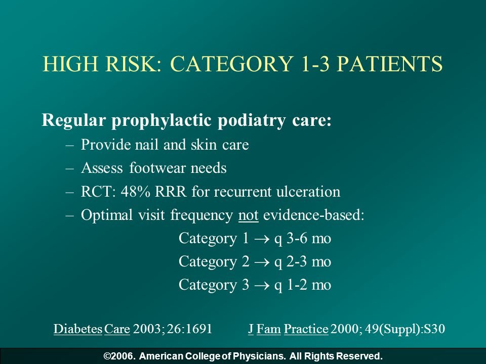 HIGH RISK: CATEGORY 1-3 PATIENTS Regular prophylactic podiatry care: –Provide nail and skin care –Assess footwear needs –RCT: 48% RRR for recurrent ul