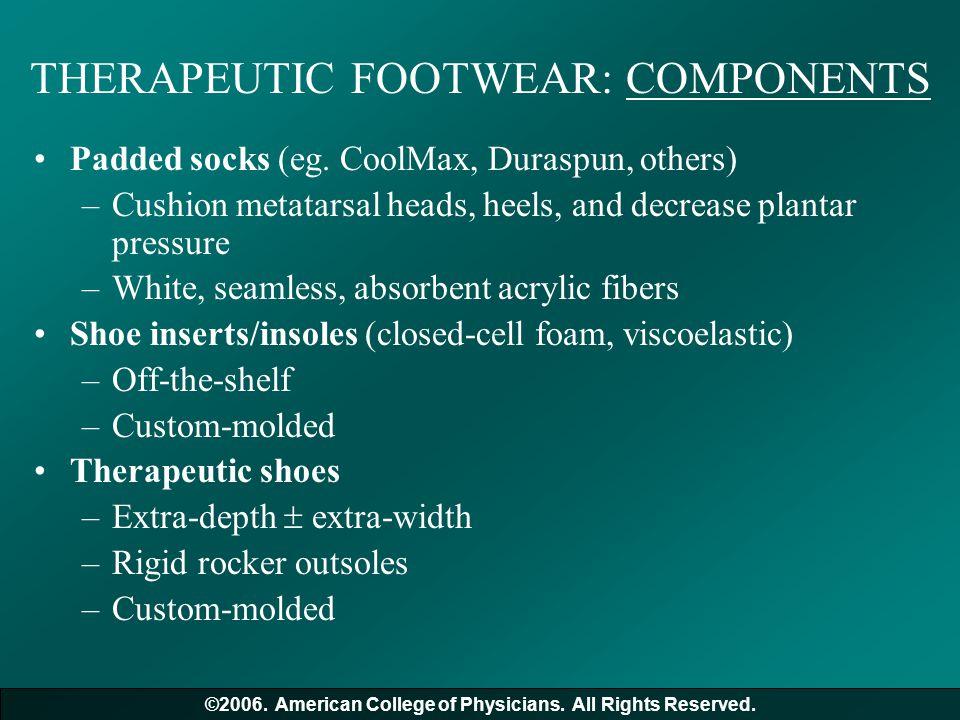 THERAPEUTIC FOOTWEAR: COMPONENTS Padded socks (eg. CoolMax, Duraspun, others) –Cushion metatarsal heads, heels, and decrease plantar pressure –White,