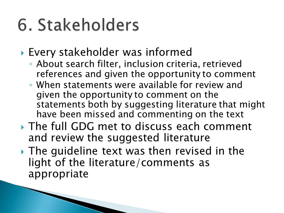  Every stakeholder was informed ◦ About search filter, inclusion criteria, retrieved references and given the opportunity to comment ◦ When statements were available for review and given the opportunity to comment on the statements both by suggesting literature that might have been missed and commenting on the text  The full GDG met to discuss each comment and review the suggested literature  The guideline text was then revised in the light of the literature/comments as appropriate