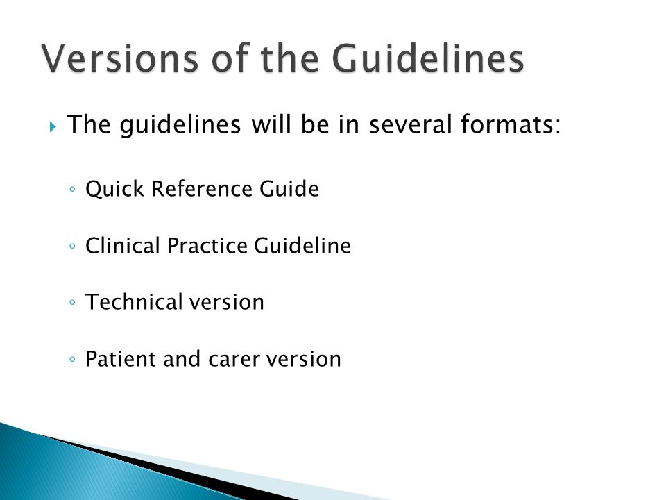  The guidelines will be in several formats: ◦ Quick Reference Guide ◦ Clinical Practice Guideline ◦ Technical version ◦ Patient and carer version