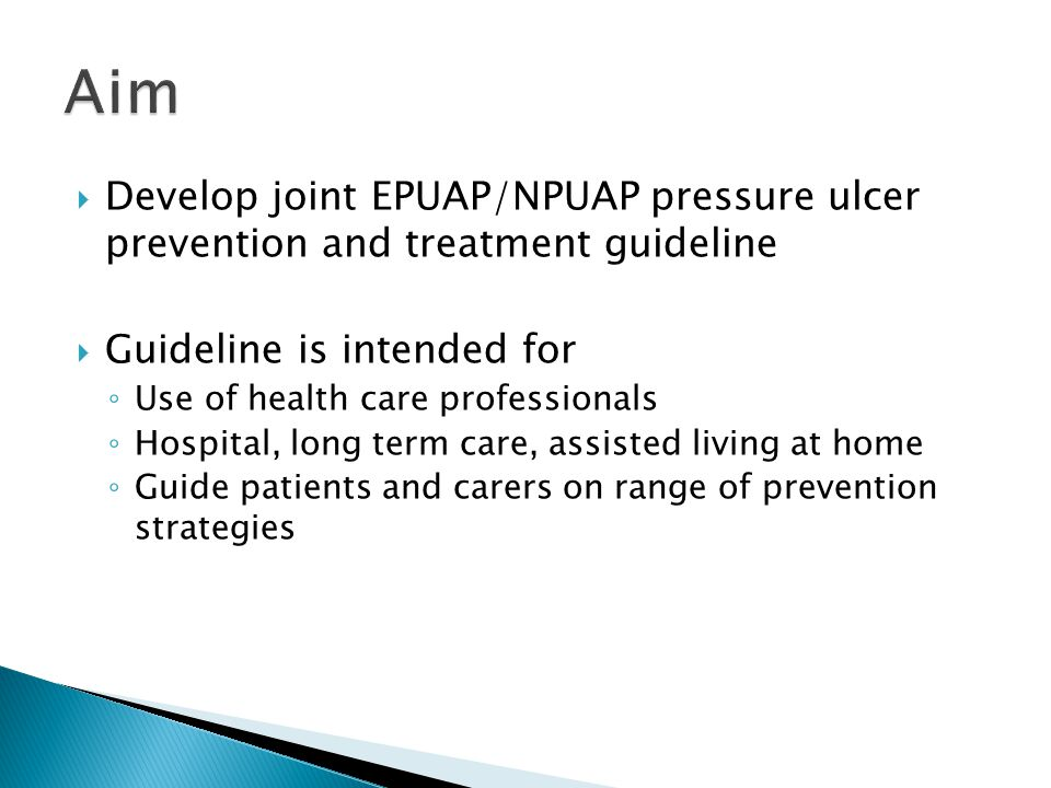  Develop joint EPUAP/NPUAP pressure ulcer prevention and treatment guideline  Guideline is intended for ◦ Use of health care professionals ◦ Hospital, long term care, assisted living at home ◦ Guide patients and carers on range of prevention strategies