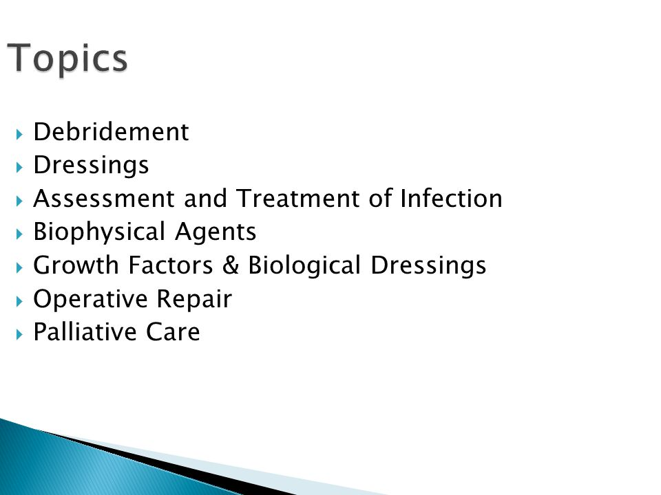 Topics  Debridement  Dressings  Assessment and Treatment of Infection  Biophysical Agents  Growth Factors & Biological Dressings  Operative Repair  Palliative Care