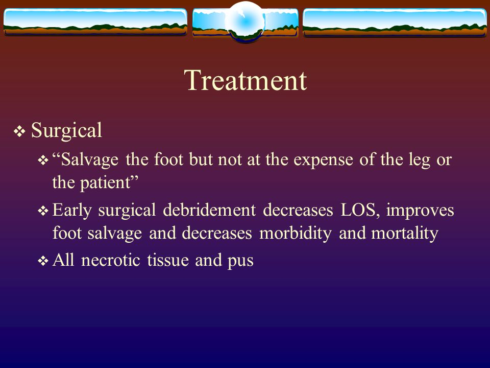 Treatment  Surgical  Salvage the foot but not at the expense of the leg or the patient  Early surgical debridement decreases LOS, improves foot salvage and decreases morbidity and mortality  All necrotic tissue and pus