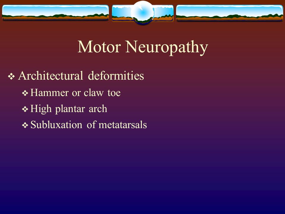Motor Neuropathy  Architectural deformities  Hammer or claw toe  High plantar arch  Subluxation of metatarsals