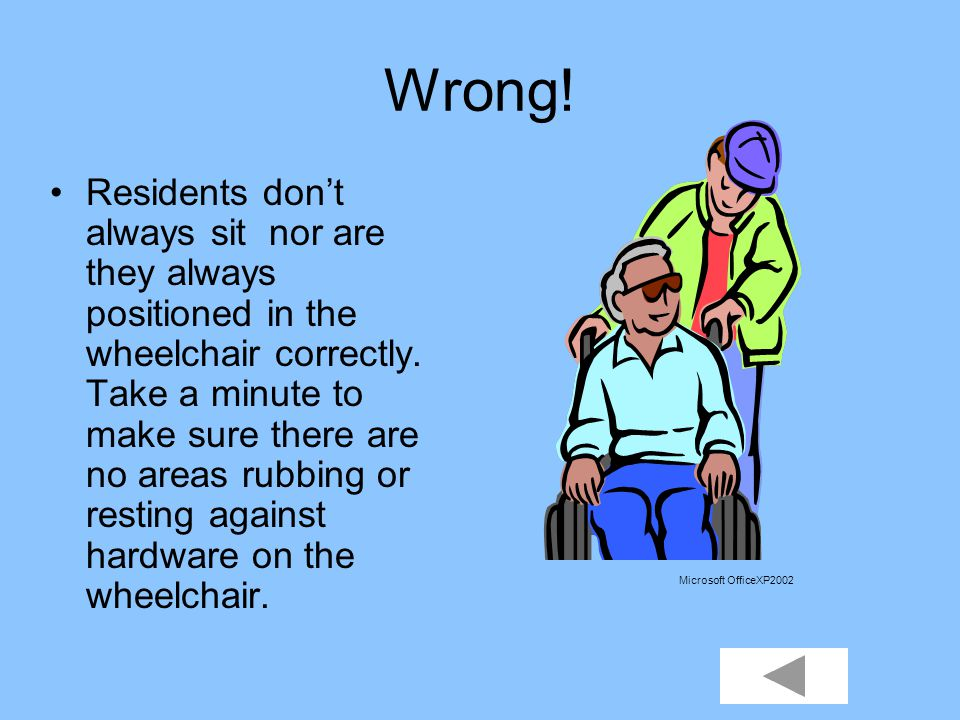 You never have to worry about residents that sit in wheelchairs. TRUE FALSE