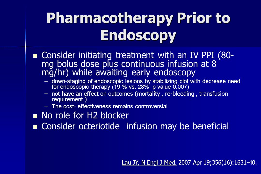 Pharmacotherapy Prior to Endoscopy Consider initiating treatment with an IV PPI (80- mg bolus dose plus continuous infusion at 8 mg/hr) while awaiting