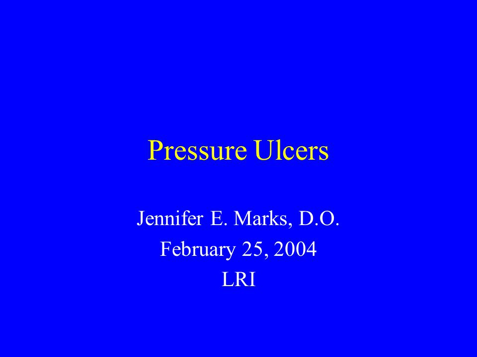 Pressure Ulcers Jennifer E. Marks, D.O. February 25, 2004 LRI