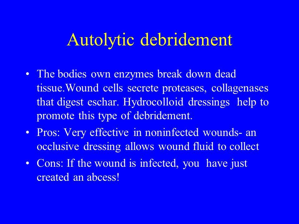 Autolytic debridement The bodies own enzymes break down dead tissue.Wound cells secrete proteases, collagenases that digest eschar.