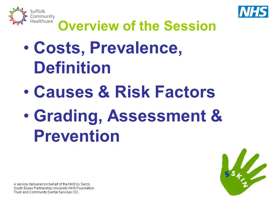 Overview of the Session Costs, Prevalence, Definition Causes & Risk Factors Grading, Assessment & Prevention A service delivered on behalf of the NHS by Serco, South Essex Partnership University NHS Foundation Trust and Community Dental Services CIC.