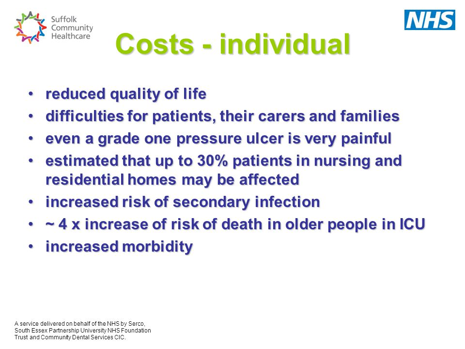 Costs - individual reduced quality of lifereduced quality of life difficulties for patients, their carers and familiesdifficulties for patients, their carers and families even a grade one pressure ulcer is very painfuleven a grade one pressure ulcer is very painful estimated that up to 30% patients in nursing and residential homes may be affectedestimated that up to 30% patients in nursing and residential homes may be affected increased risk of secondary infectionincreased risk of secondary infection ~ 4 x increase of risk of death in older people in ICU~ 4 x increase of risk of death in older people in ICU increased morbidityincreased morbidity A service delivered on behalf of the NHS by Serco, South Essex Partnership University NHS Foundation Trust and Community Dental Services CIC.
