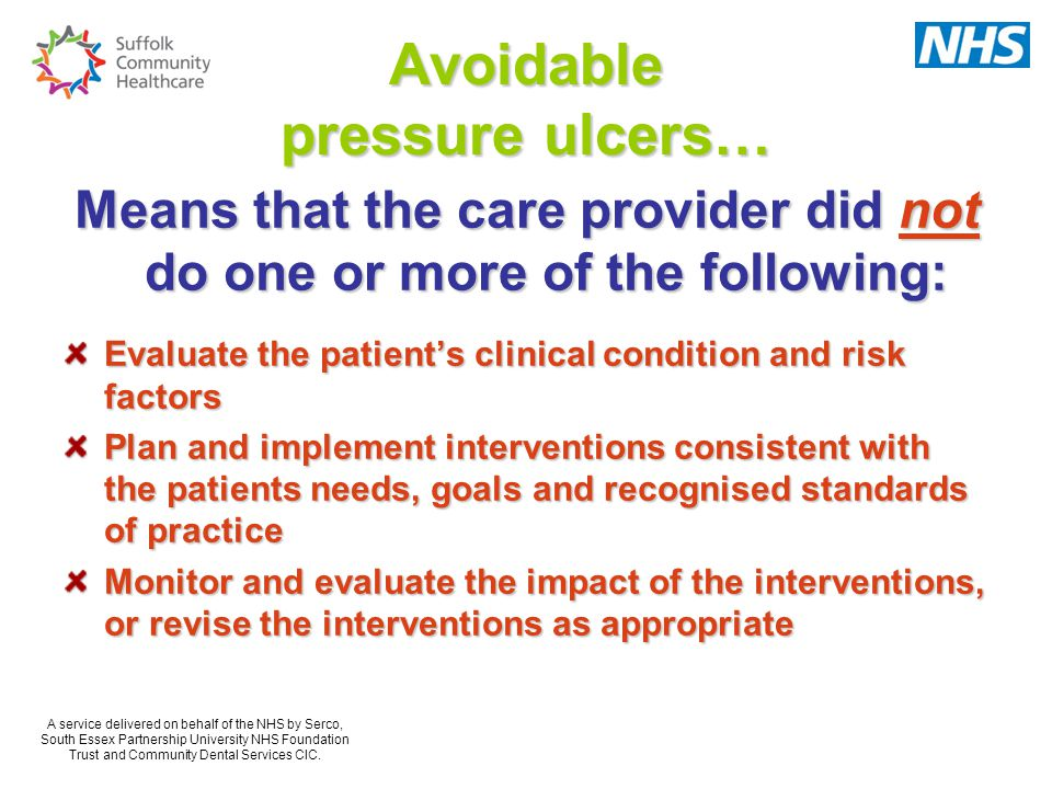 Avoidable pressure ulcers… Means that the care provider did not do one or more of the following: Evaluate the patient's clinical condition and risk factors Plan and implement interventions consistent with the patients needs, goals and recognised standards of practice Monitor and evaluate the impact of the interventions, or revise the interventions as appropriate A service delivered on behalf of the NHS by Serco, South Essex Partnership University NHS Foundation Trust and Community Dental Services CIC.